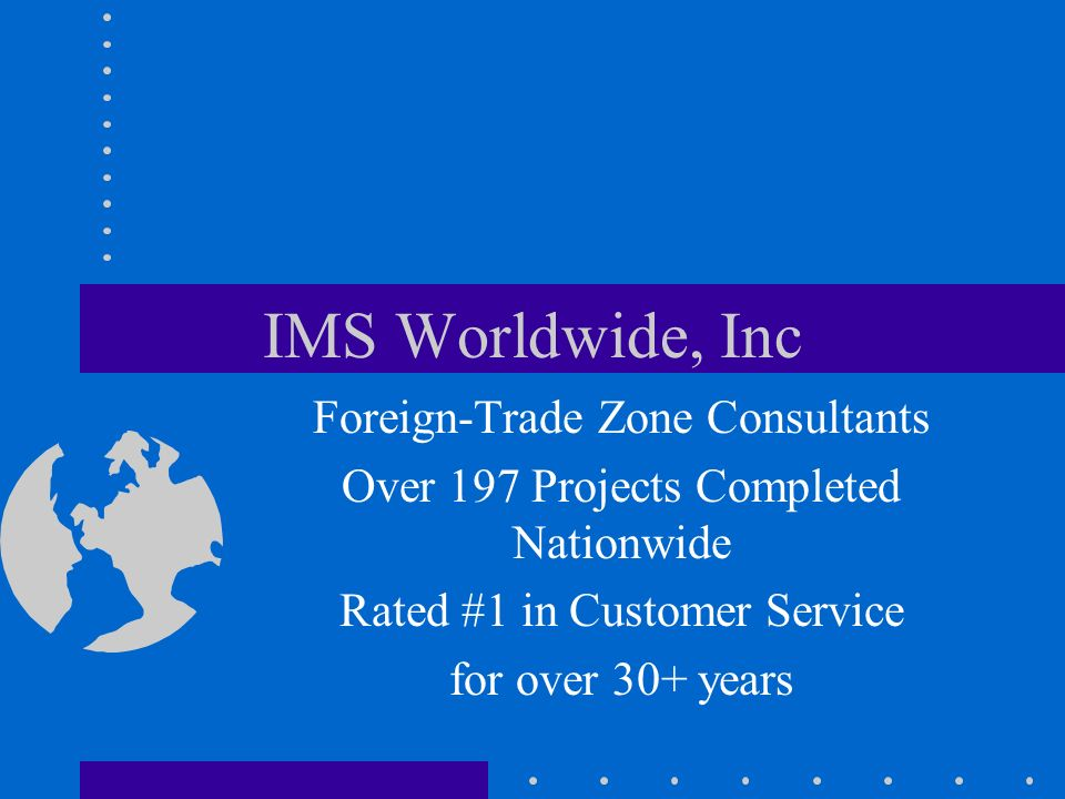 IMS Worldwide, Inc Foreign-Trade Zone Consultants Over 197 Projects Completed Nationwide Rated #1 in Customer Service for over 30+ years
