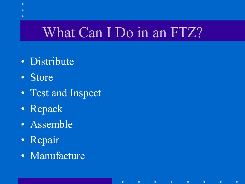 What Can I Do in an FTZ Distribute Store Test and Inspect Repack Assemble Repair Manufacture