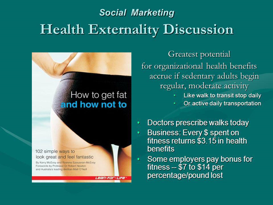 Social Marketing Health Externality Discussion Greatest potential for organizational health benefits accrue if sedentary adults begin regular, moderate activity Like walk to transit stop daily Or active daily transportation Doctors prescribe walks today Business: Every $ spent on fitness returns $3.15 in health benefits Some employers pay bonus for fitness -- $7 to $14 per percentage/pound lost