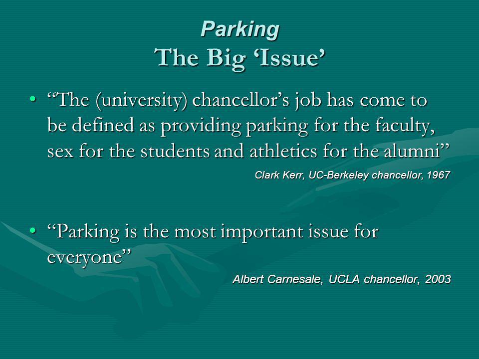 Parking The Big Issue The (university) chancellors job has come to be defined as providing parking for the faculty, sex for the students and athletics for the alumniThe (university) chancellors job has come to be defined as providing parking for the faculty, sex for the students and athletics for the alumni Clark Kerr, UC-Berkeley chancellor, 1967 Clark Kerr, UC-Berkeley chancellor, 1967 Parking is the most important issue for everyoneParking is the most important issue for everyone Albert Carnesale, UCLA chancellor, 2003