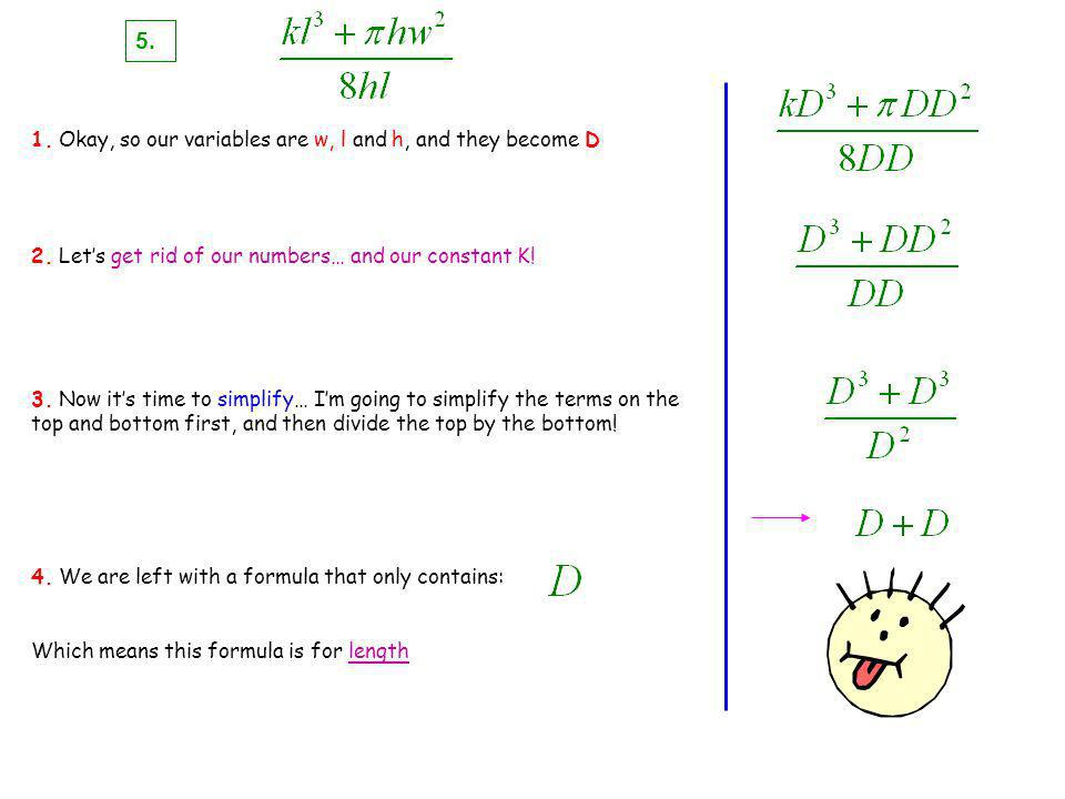 5. 1. Okay, so our variables are w, l and h, and they become D 2.