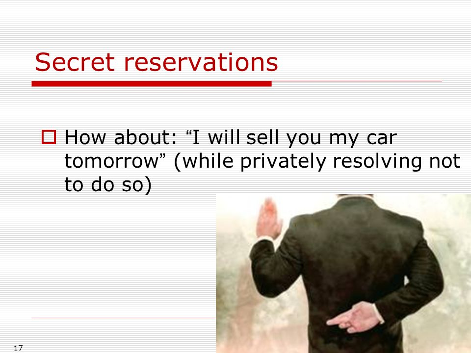 Secret reservations How about: I will sell you my car tomorrow (while privately resolving not to do so) 17