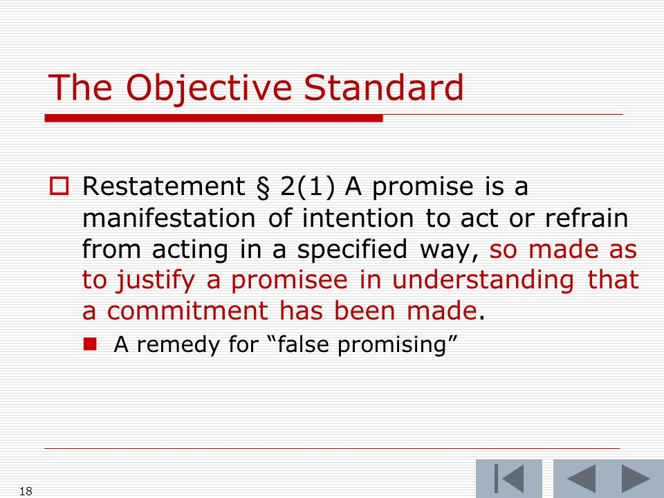 The Objective Standard Restatement § 2(1) A promise is a manifestation of intention to act or refrain from acting in a specified way, so made as to justify a promisee in understanding that a commitment has been made.