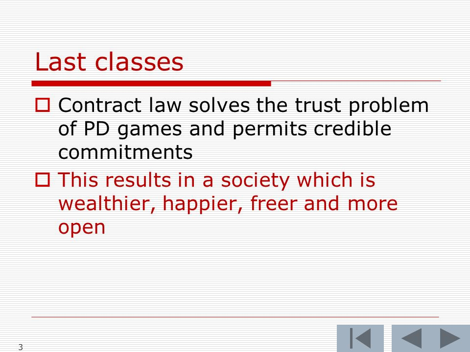 Last classes Contract law solves the trust problem of PD games and permits credible commitments This results in a society which is wealthier, happier, freer and more open 3