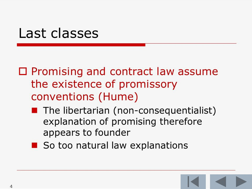 Last classes Promising and contract law assume the existence of promissory conventions (Hume) The libertarian (non-consequentialist) explanation of promising therefore appears to founder So too natural law explanations 4