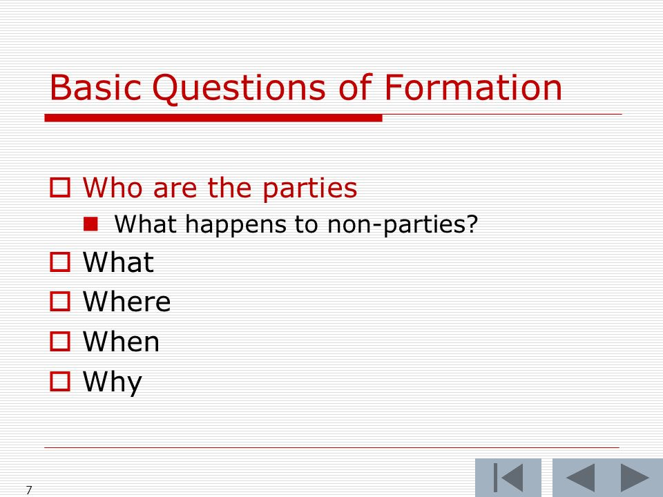 Basic Questions of Formation Who are the parties What happens to non-parties What Where When Why 7