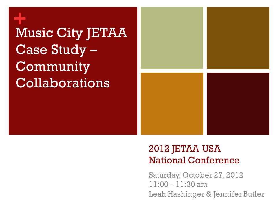 + 2012 JETAA USA National Conference Saturday, October 27, 2012 11:00 – 11:30 am Leah Hashinger & Jennifer Butler Music City JETAA Case Study – Community Collaborations