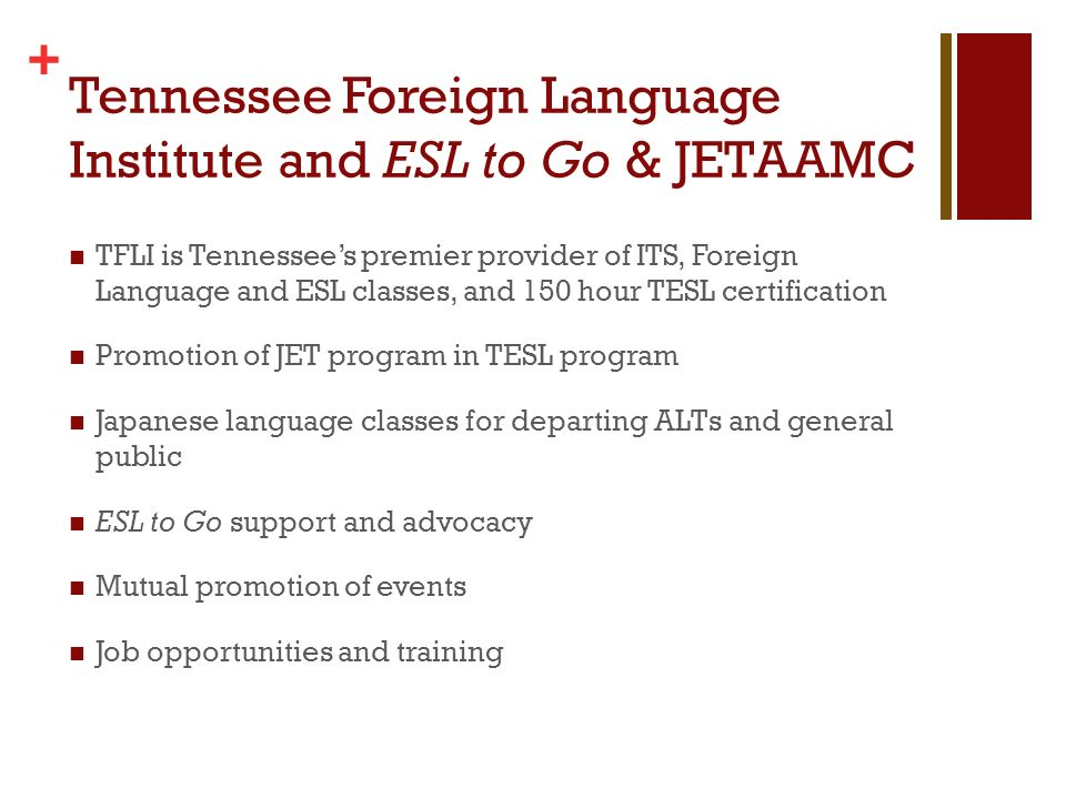 + Tennessee Foreign Language Institute and ESL to Go & JETAAMC TFLI is Tennessees premier provider of ITS, Foreign Language and ESL classes, and 150 hour TESL certification Promotion of JET program in TESL program Japanese language classes for departing ALTs and general public ESL to Go support and advocacy Mutual promotion of events Job opportunities and training