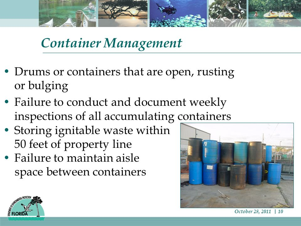 Container Management Drums or containers that are open, rusting or bulging Failure to conduct and document weekly inspections of all accumulating containers Storing ignitable waste within 50 feet of property line Failure to maintain aisle space between containers October 28, 2011 | 10