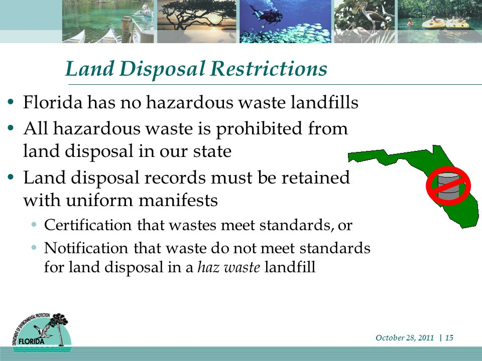 Land Disposal Restrictions Florida has no hazardous waste landfills All hazardous waste is prohibited from land disposal in our state Land disposal records must be retained with uniform manifests Certification that wastes meet standards, or Notification that waste do not meet standards for land disposal in a haz waste landfill October 28, 2011 | 15
