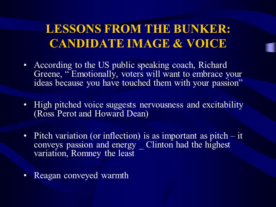 LESSONS FROM THE BUNKER: CANDIDATE IMAGE & VOICE According to the US public speaking coach, Richard Greene, Emotionally, voters will want to embrace your ideas because you have touched them with your passion High pitched voice suggests nervousness and excitability (Ross Perot and Howard Dean) Pitch variation (or inflection) is as important as pitch – it conveys passion and energy _ Clinton had the highest variation, Romney the least Reagan conveyed warmth