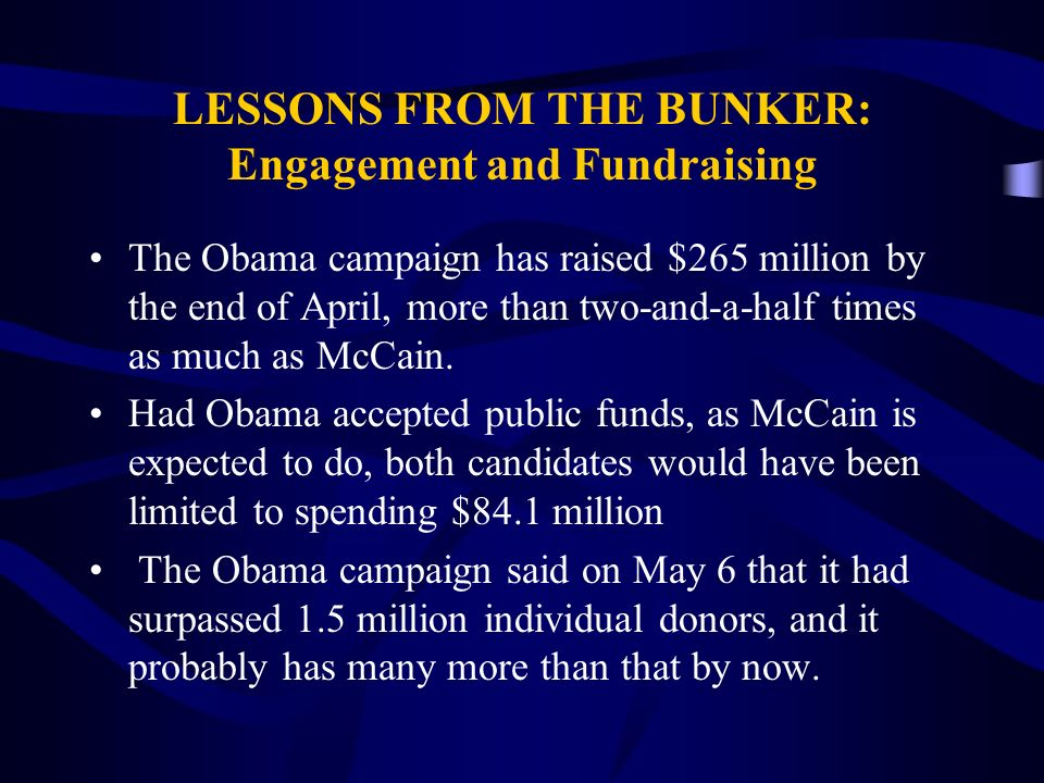 LESSONS FROM THE BUNKER: Engagement and Fundraising The Obama campaign has raised $265 million by the end of April, more than two-and-a-half times as much as McCain.