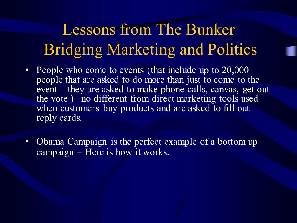 Lessons from The Bunker Bridging Marketing and Politics People who come to events (that include up to 20,000 people that are asked to do more than just to come to the event – they are asked to make phone calls, canvas, get out the vote )– no different from direct marketing tools used when customers buy products and are asked to fill out reply cards.