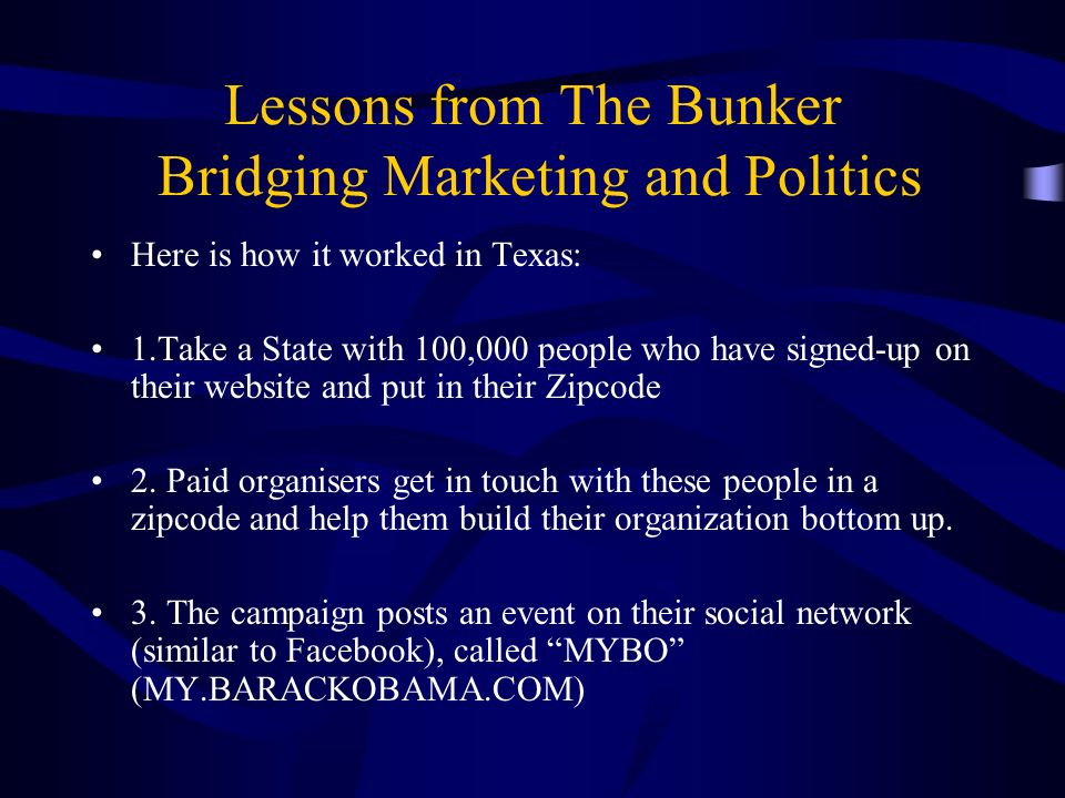 Lessons from The Bunker Bridging Marketing and Politics Here is how it worked in Texas: 1.Take a State with 100,000 people who have signed-up on their website and put in their Zipcode 2.