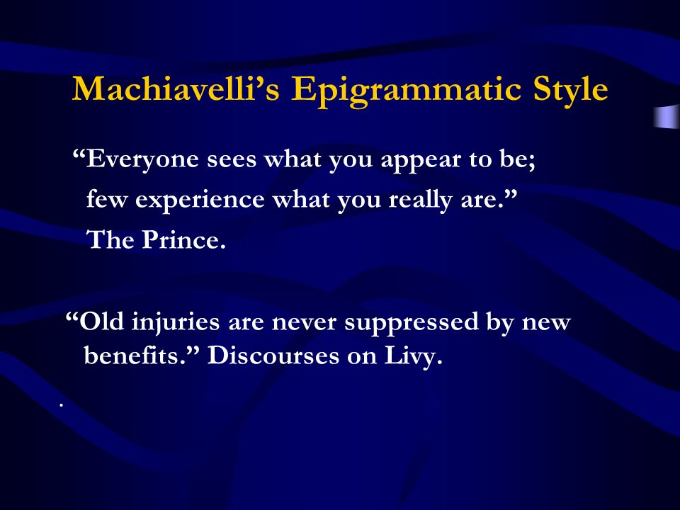 Machiavellis Epigrammatic Style Everyone sees what you appear to be; few experience what you really are.