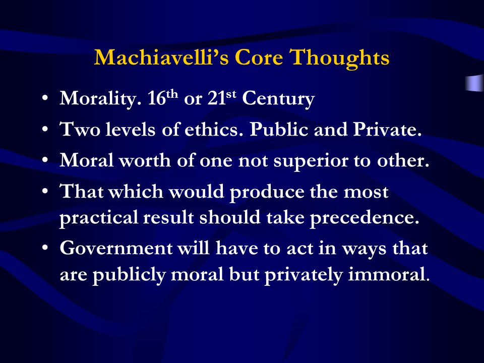 Machiavellis Core Thoughts Morality. 16 th or 21 st Century Two levels of ethics.