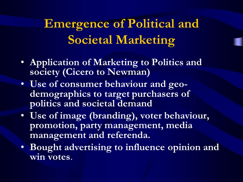Emergence of Political and Societal Marketing Application of Marketing to Politics and society (Cicero to Newman) Use of consumer behaviour and geo- demographics to target purchasers of politics and societal demand Use of image (branding), voter behaviour, promotion, party management, media management and referenda.