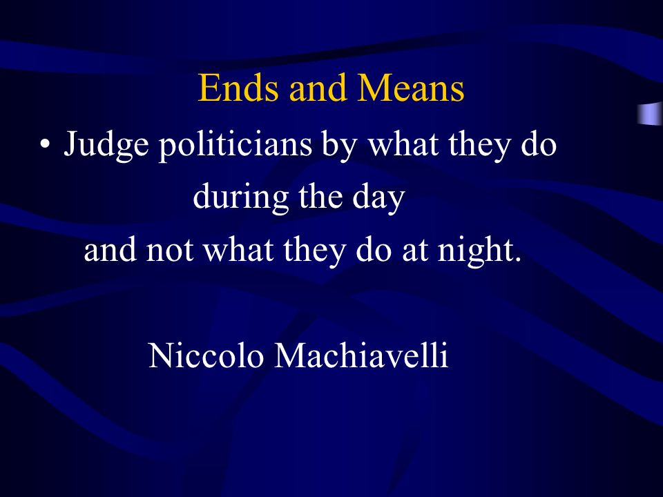 Ends and Means Judge politicians by what they do during the day and not what they do at night.