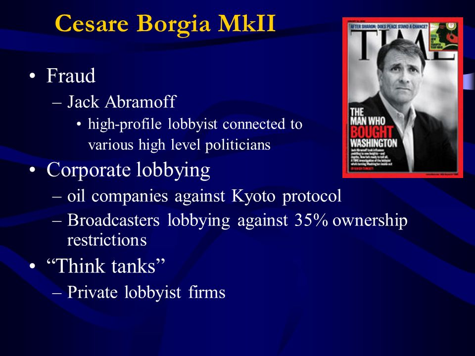 Cesare Borgia MkII Fraud –Jack Abramoff high-profile lobbyist connected to various high level politicians Corporate lobbying –oil companies against Kyoto protocol –Broadcasters lobbying against 35% ownership restrictions Think tanks –Private lobbyist firms