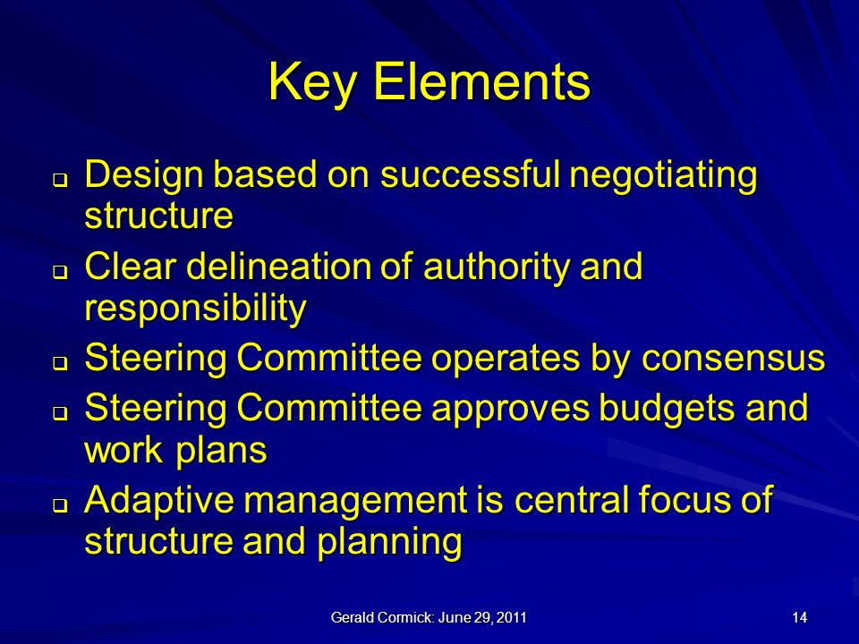 Gerald Cormick: June 29, Key Elements Design based on successful negotiating structure Design based on successful negotiating structure Clear delineation of authority and responsibility Clear delineation of authority and responsibility Steering Committee operates by consensus Steering Committee operates by consensus Steering Committee approves budgets and work plans Steering Committee approves budgets and work plans Adaptive management is central focus of structure and planning Adaptive management is central focus of structure and planning