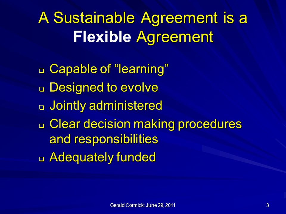 Gerald Cormick: June 29, A Sustainable Agreement is a Agreement A Sustainable Agreement is a Flexible Agreement Capable of learning Capable of learning Designed to evolve Designed to evolve Jointly administered Jointly administered Clear decision making procedures and responsibilities Clear decision making procedures and responsibilities Adequately funded Adequately funded