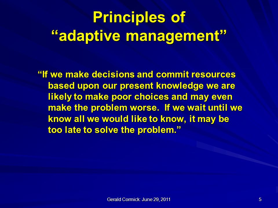 Gerald Cormick: June 29, Principles of adaptive management If we make decisions and commit resources based upon our present knowledge we are likely to make poor choices and may even make the problem worse.