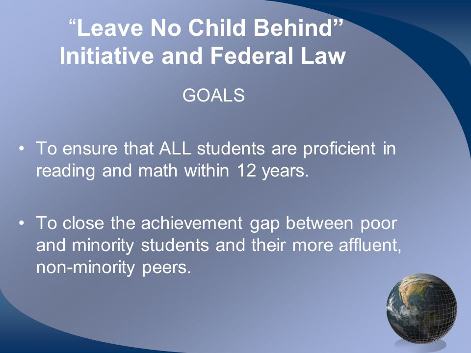 Leave No Child Behind Initiative and Federal Law GOALS To ensure that ALL students are proficient in reading and math within 12 years.