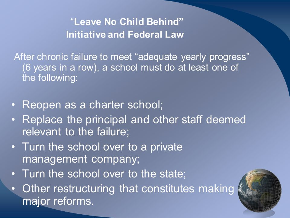 Leave No Child Behind Initiative and Federal Law After chronic failure to meet adequate yearly progress (6 years in a row), a school must do at least one of the following: Reopen as a charter school; Replace the principal and other staff deemed relevant to the failure; Turn the school over to a private management company; Turn the school over to the state; Other restructuring that constitutes making major reforms.