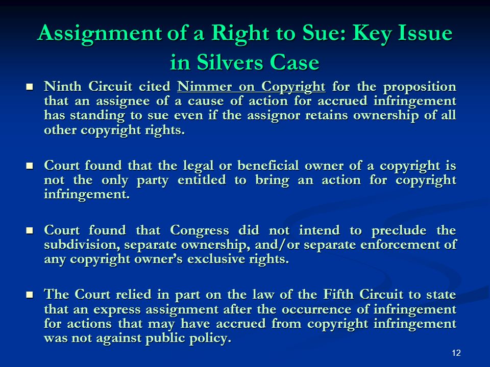 12 Assignment of a Right to Sue: Key Issue in Silvers Case Ninth Circuit cited Nimmer on Copyright for the proposition that an assignee of a cause of action for accrued infringement has standing to sue even if the assignor retains ownership of all other copyright rights.