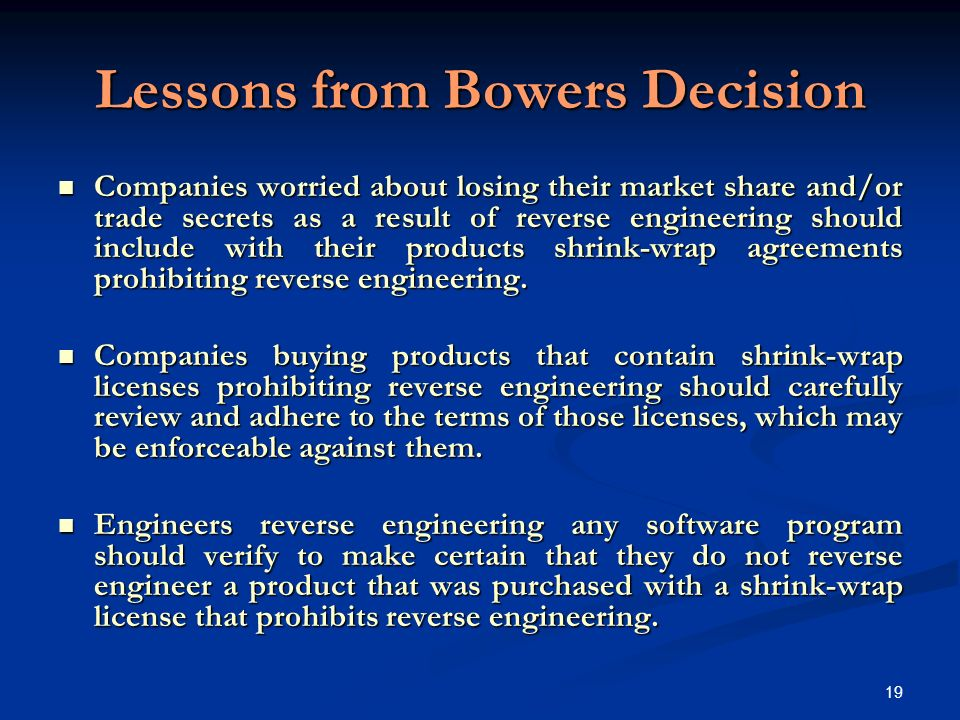 19 Lessons from Bowers Decision Companies worried about losing their market share and/or trade secrets as a result of reverse engineering should include with their products shrink-wrap agreements prohibiting reverse engineering.