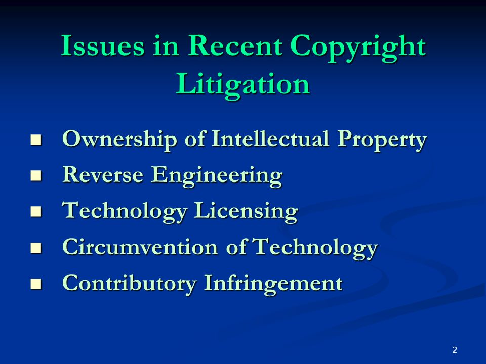 2 Issues in Recent Copyright Litigation Ownership of Intellectual Property Ownership of Intellectual Property Reverse Engineering Reverse Engineering Technology Licensing Technology Licensing Circumvention of Technology Circumvention of Technology Contributory Infringement Contributory Infringement