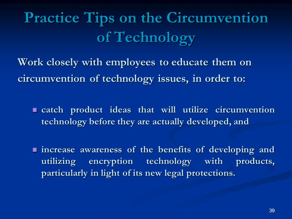 39 Practice Tips on the Circumvention of Technology Work closely with employees to educate them on circumvention of technology issues, in order to: catch product ideas that will utilize circumvention technology before they are actually developed, and catch product ideas that will utilize circumvention technology before they are actually developed, and increase awareness of the benefits of developing and utilizing encryption technology with products, particularly in light of its new legal protections.