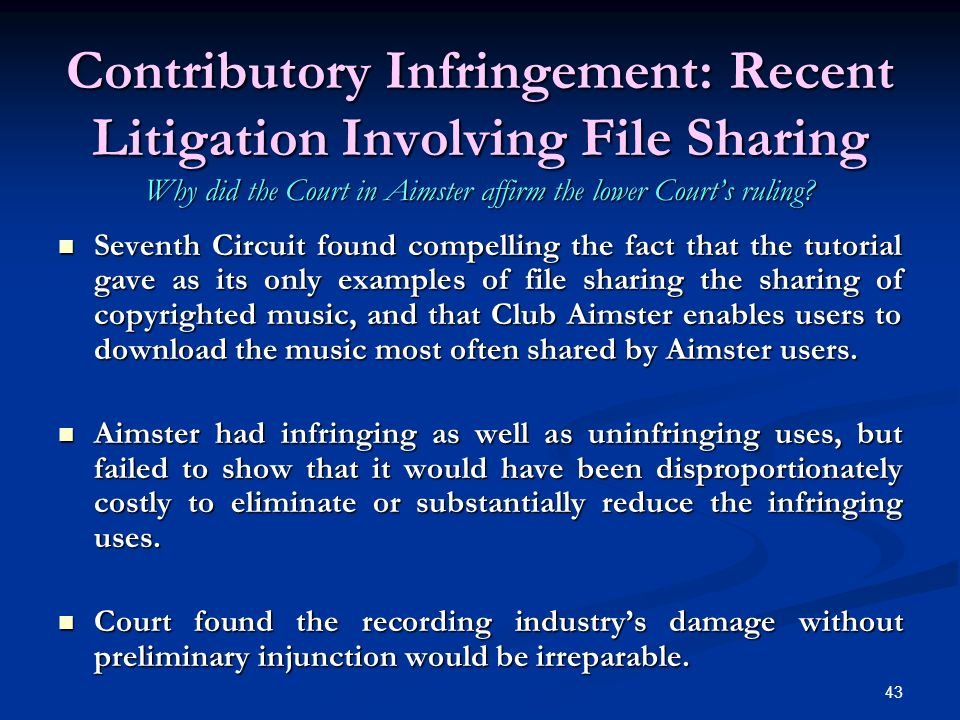 43 Contributory Infringement: Recent Litigation Involving File Sharing Why did the Court in Aimster affirm the lower Courts ruling.