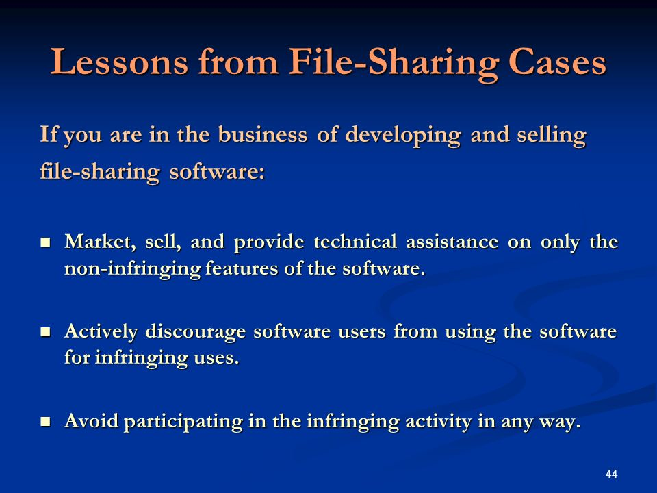 44 Lessons from File-Sharing Cases If you are in the business of developing and selling file-sharing software: Market, sell, and provide technical assistance on only the non-infringing features of the software.