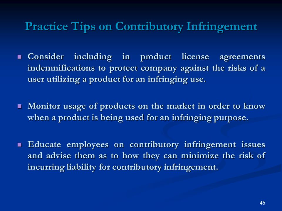 45 Practice Tips on Contributory Infringement Consider including in product license agreements indemnifications to protect company against the risks of a user utilizing a product for an infringing use.