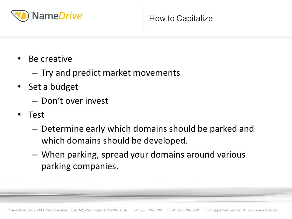 How to Capitalize Be creative – Try and predict market movements Set a budget – Dont over invest Test – Determine early which domains should be parked and which domains should be developed.