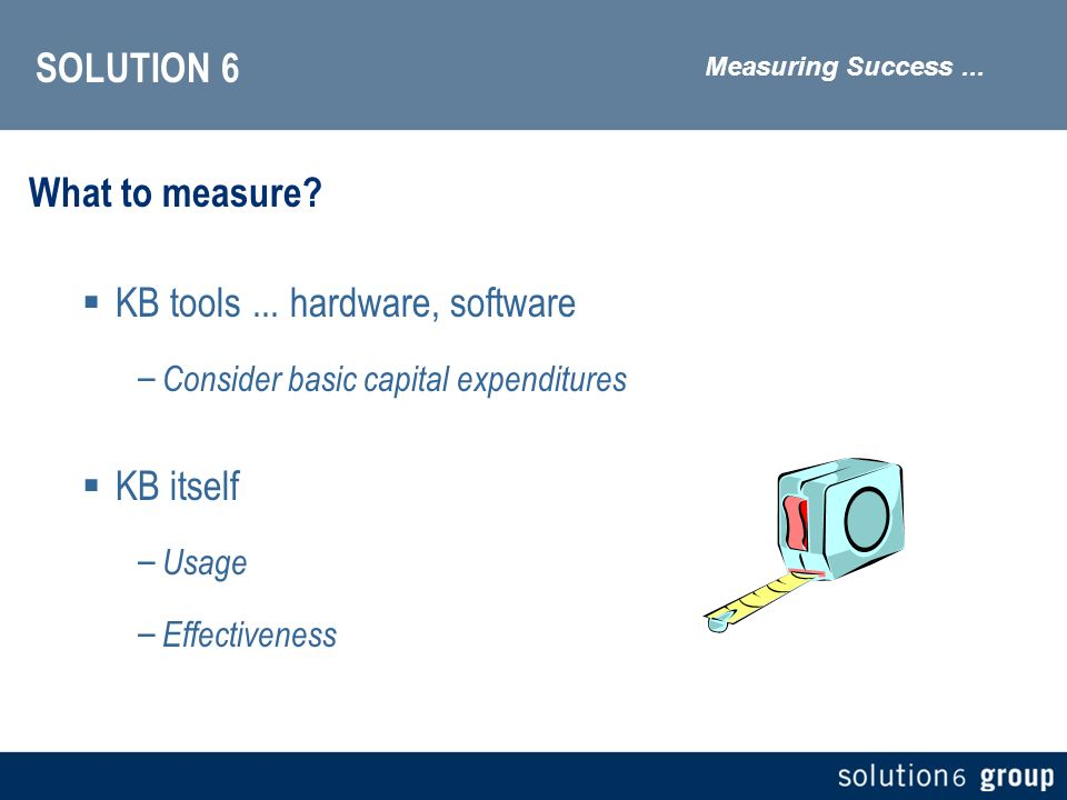 SOLUTION 6 What to measure. KB tools...