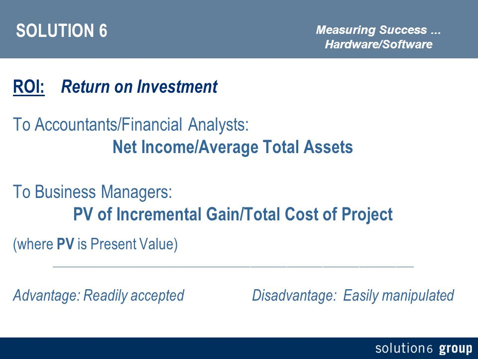 SOLUTION 6 ROI: Return on Investment To Accountants/Financial Analysts: Net Income/Average Total Assets To Business Managers: PV of Incremental Gain/Total Cost of Project (where PV is Present Value) ____________________________________________________________ Advantage: Readily acceptedDisadvantage: Easily manipulated Measuring Success...