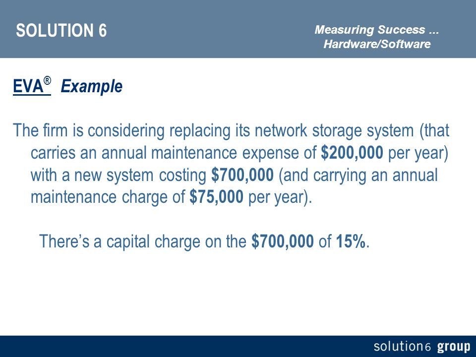 SOLUTION 6 EVA ® Example The firm is considering replacing its network storage system (that carries an annual maintenance expense of $200,000 per year) with a new system costing $700,000 (and carrying an annual maintenance charge of $75,000 per year).