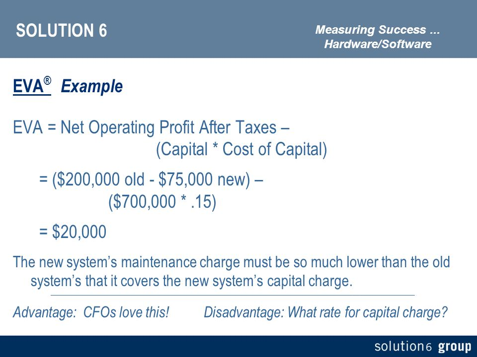 SOLUTION 6 EVA ® Example EVA = Net Operating Profit After Taxes – (Capital * Cost of Capital) = ($200,000 old - $75,000 new) – ($700,000 *.15) = $20,000 The new systems maintenance charge must be so much lower than the old systems that it covers the new systems capital charge.