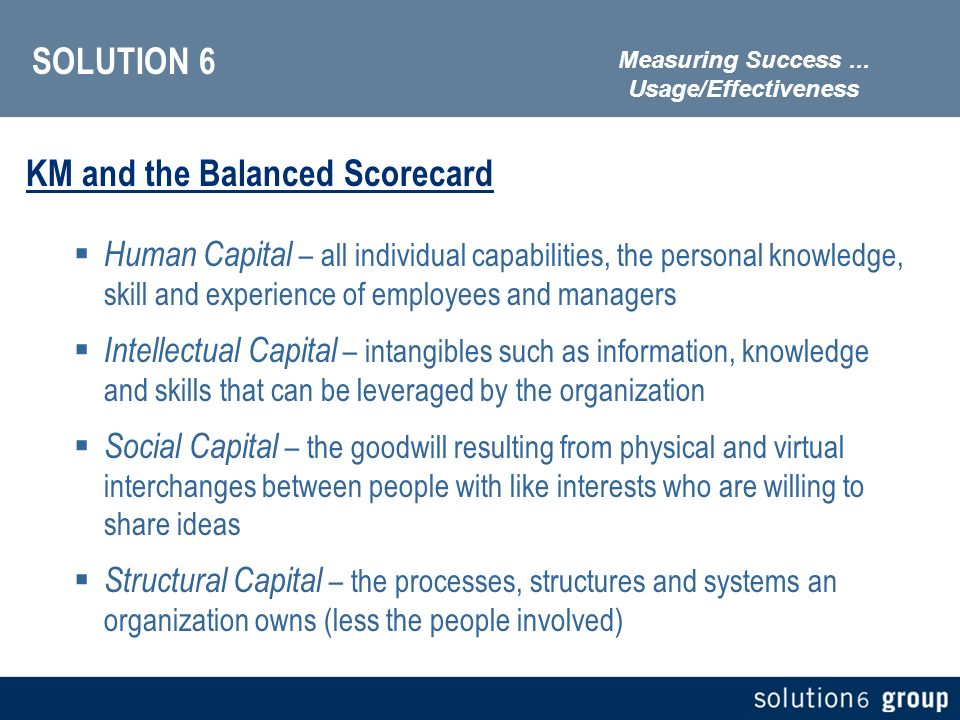 SOLUTION 6 KM and the Balanced Scorecard Human Capital – all individual capabilities, the personal knowledge, skill and experience of employees and managers Intellectual Capital – intangibles such as information, knowledge and skills that can be leveraged by the organization Social Capital – the goodwill resulting from physical and virtual interchanges between people with like interests who are willing to share ideas Structural Capital – the processes, structures and systems an organization owns (less the people involved) Measuring Success...