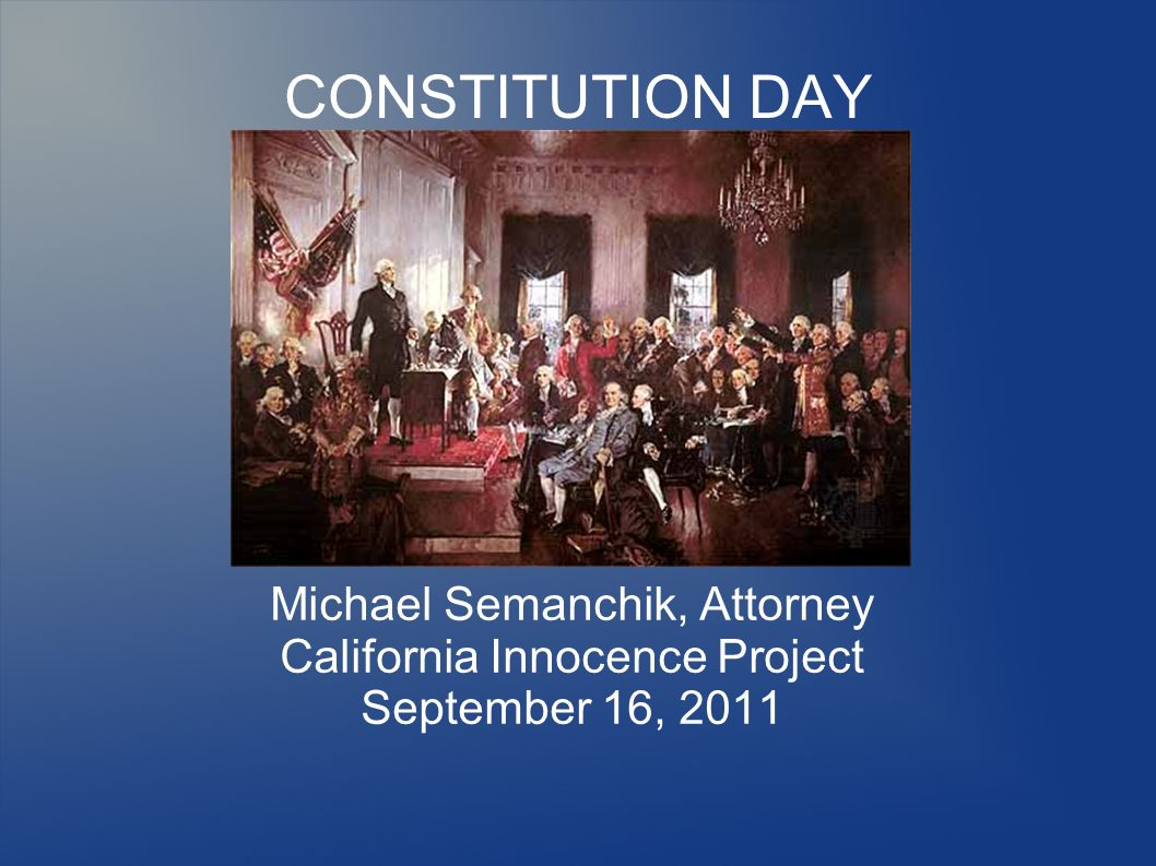 CONSTITUTION DAY Michael Semanchik, Attorney California Innocence Project September 16, 2011