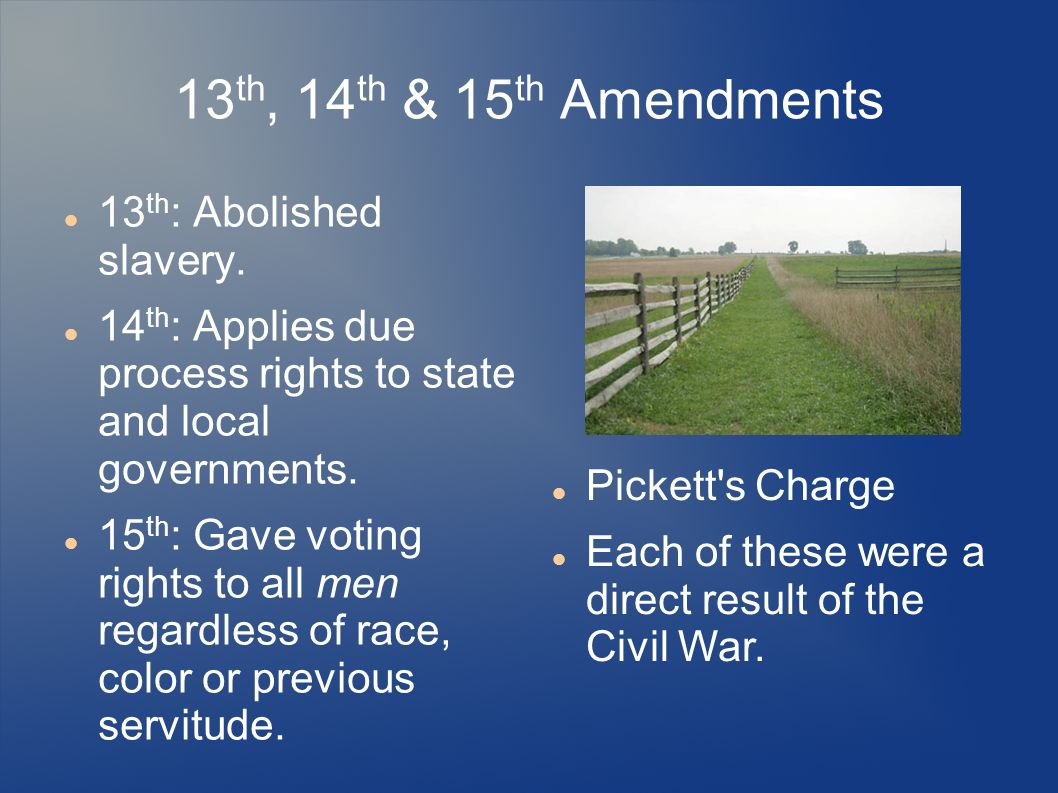 13 th, 14 th & 15 th Amendments 13 th : Abolished slavery.