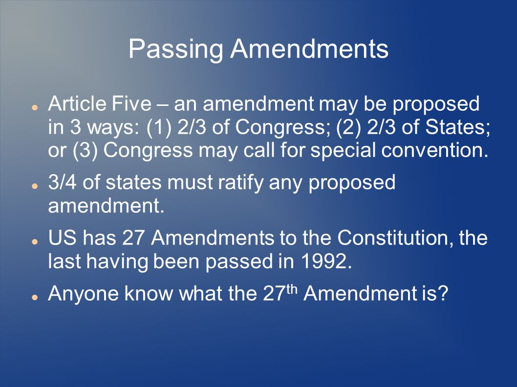 Passing Amendments Article Five – an amendment may be proposed in 3 ways: (1) 2/3 of Congress; (2) 2/3 of States; or (3) Congress may call for special convention.