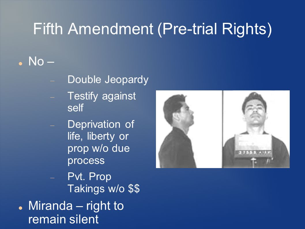 Fifth Amendment (Pre-trial Rights) No – Double Jeopardy Testify against self Deprivation of life, liberty or prop w/o due process Pvt.