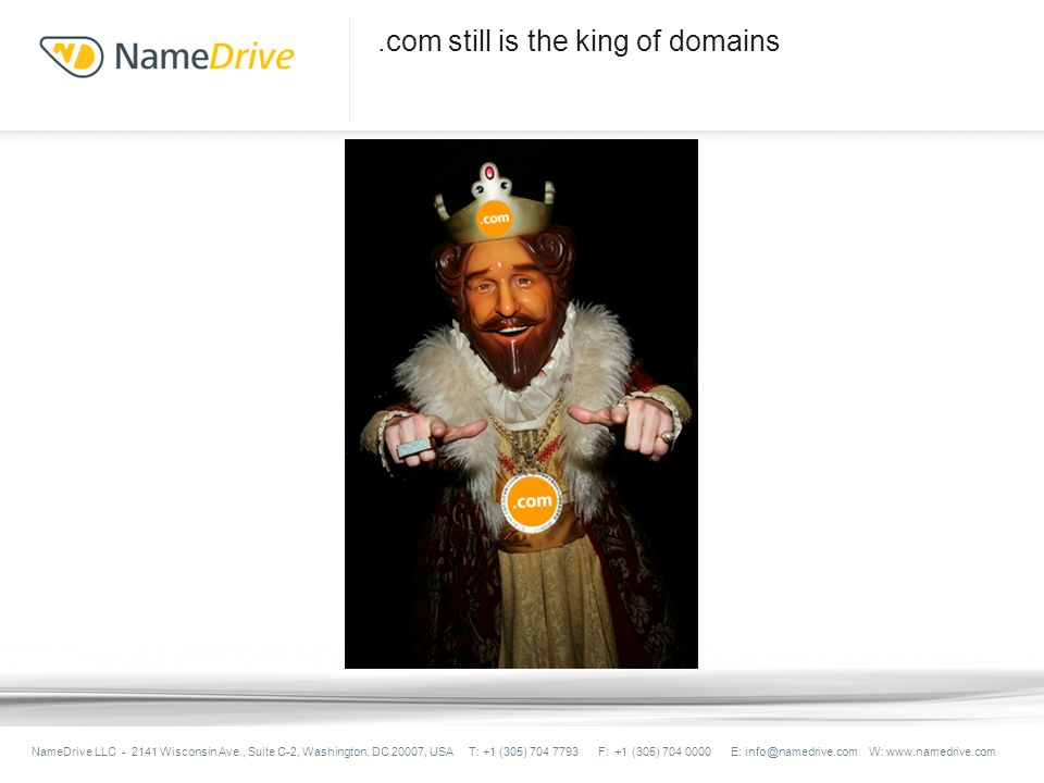 .com still is the king of domains NameDrive LLC - 2141 Wisconsin Ave., Suite C-2, Washington, DC 20007, USA T: +1 (305) 704 7793 F: +1 (305) 704 0000 E: info@namedrive.com W: www.namedrive.com
