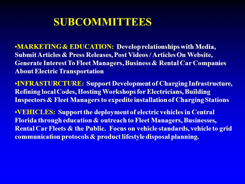 SUBCOMMITTEES MARKETING & EDUCATION: Develop relationships with Media, Submit Articles & Press Releases, Post Videos / Articles On Website, Generate Interest To Fleet Managers, Business & Rental Car Companies About Electric Transportation INFRASTURCTURE: Support Development of Charging Infrastructure, Refining local Codes, Hosting Workshops for Electricians, Building Inspectors & Fleet Managers to expedite installation of Charging Stations VEHICLES: Support the deployment of electric vehicles in Central Florida through education & outreach to Fleet Managers, Businesses, Rental Car Fleets & the Public.