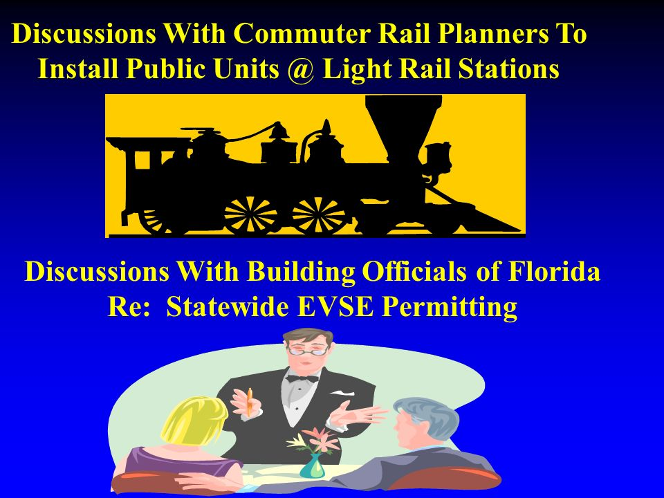 Discussions With Commuter Rail Planners To Install Public Light Rail Stations Discussions With Building Officials of Florida Re: Statewide EVSE Permitting