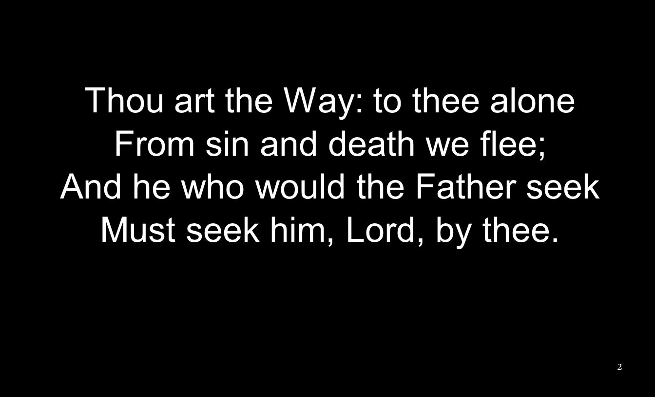 Thou art the Way: to thee alone From sin and death we flee; And he who would the Father seek Must seek him, Lord, by thee.