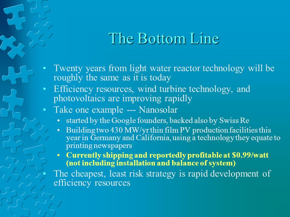 The Bottom Line Twenty years from light water reactor technology will be roughly the same as it is today Efficiency resources, wind turbine technology, and photovoltaics are improving rapidly Take one example --- Nanosolar started by the Google founders, backed also by Swiss Re Building two 430 MW/yr thin film PV production facilities this year in Germany and California, using a technology they equate to printing newspapers Currently shipping and reportedly profitable at $0.99/watt (not including installation and balance of system) The cheapest, least risk strategy is rapid development of efficiency resources